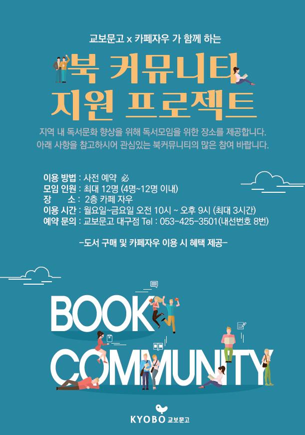 교보문고x카페자우가 함께하는 [북 커뮤니티 지원 프로젝트] 지역 내 독서문화 향상을 위해 독서모임을 위한 장소를 제공합니다. 아래 사항을 참고하시어 관심있는 북커뮤니티의 많은 참여 바랍니다. 이용방법: 사전 예약 필수, 모임인원: 최대 12명 (4명~12명 이내), 장소: 2층 카페 자우, 이용시간: 월요일~금요일 오전 10시~오후 9시 (최대 3시간), 예약문의: 교보문고 대구점 Tel: 053-425-3501(내선번호 8번) -도서 구매 및 카페자우 이용 시 혜택 제공-